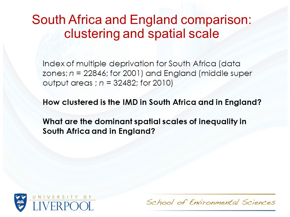 South Africa and England comparison: clustering and spatial scale Index of multiple deprivation for South Africa (data zones; n = 22846; for 2001) and England (middle super output areas ; n = 32482; for 2010) How clustered is the IMD in South Africa and in England.