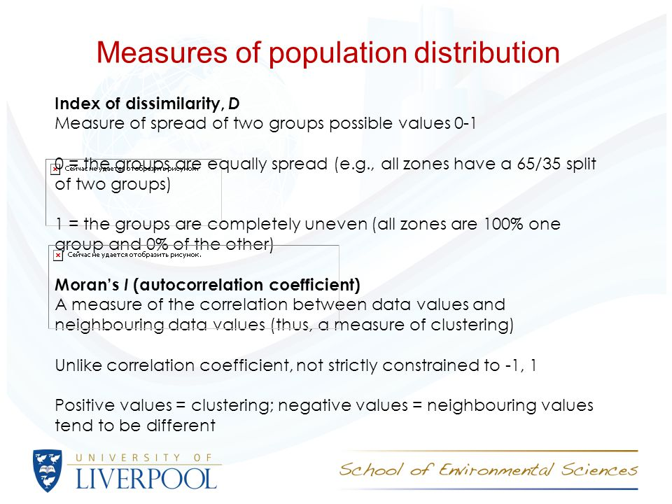 Measures of population distribution Index of dissimilarity, D Measure of spread of two groups possible values 0-1 0 = the groups are equally spread (e.g., all zones have a 65/35 split of two groups) 1 = the groups are completely uneven (all zones are 100% one group and 0% of the other) Moran's I (autocorrelation coefficient) A measure of the correlation between data values and neighbouring data values (thus, a measure of clustering) Unlike correlation coefficient, not strictly constrained to -1, 1 Positive values = clustering; negative values = neighbouring values tend to be different