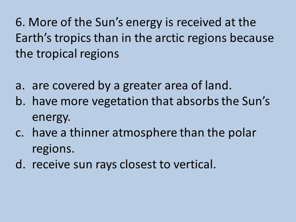 6. More of the Sun's energy is received at the Earth's tropics than in the arctic regions because the tropical regions a.are covered by a greater area