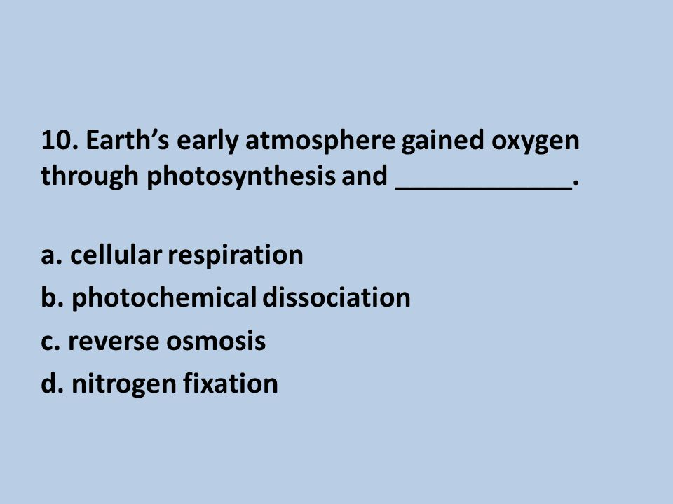 10.Earth's early atmosphere gained oxygen through photosynthesis and ____________.