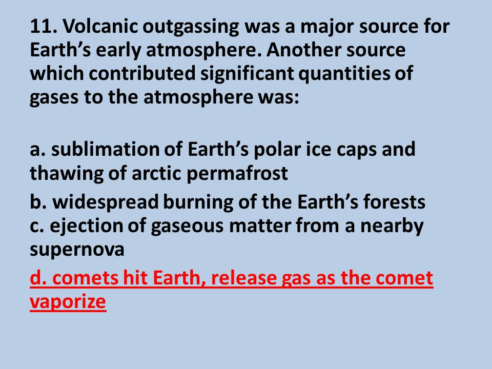 11.Volcanic outgassing was a major source for Earth's early atmosphere.
