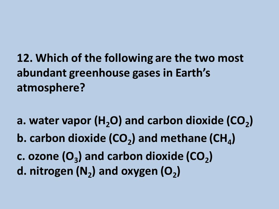 12.Which of the following are the two most abundant greenhouse gases in Earth's atmosphere.