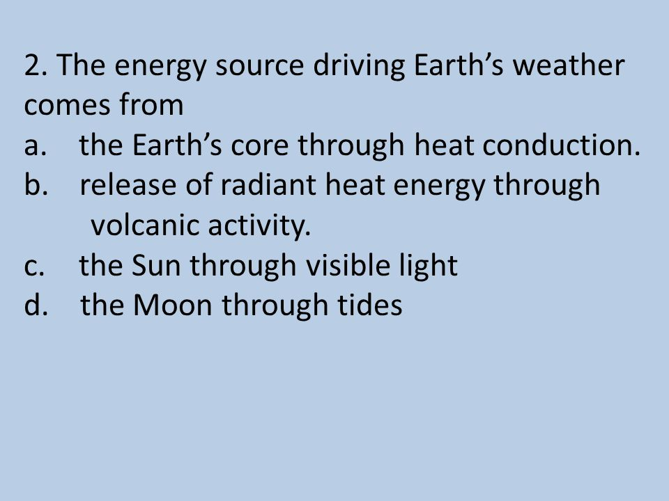 2.The energy source driving Earth's weather comes from a.
