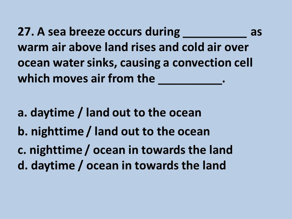 27. A sea breeze occurs during __________ as warm air above land rises and cold air over ocean water sinks, causing a convection cell which moves air