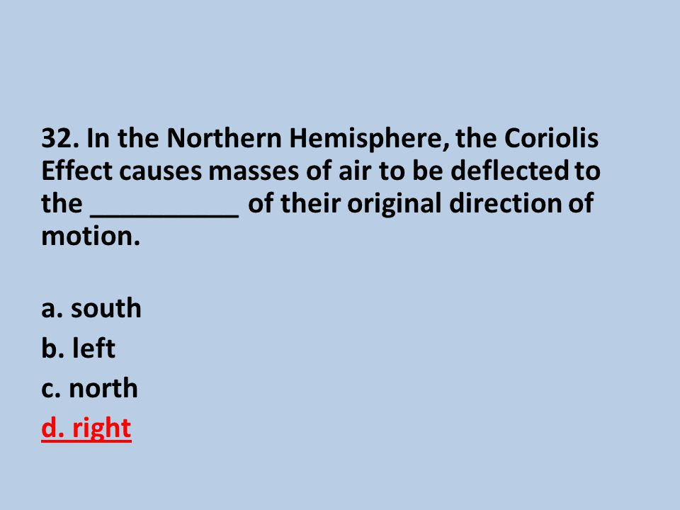 32. In the Northern Hemisphere, the Coriolis Effect causes masses of air to be deflected to the __________ of their original direction of motion. a. s
