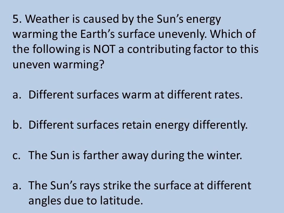 5.Weather is caused by the Sun's energy warming the Earth's surface unevenly.