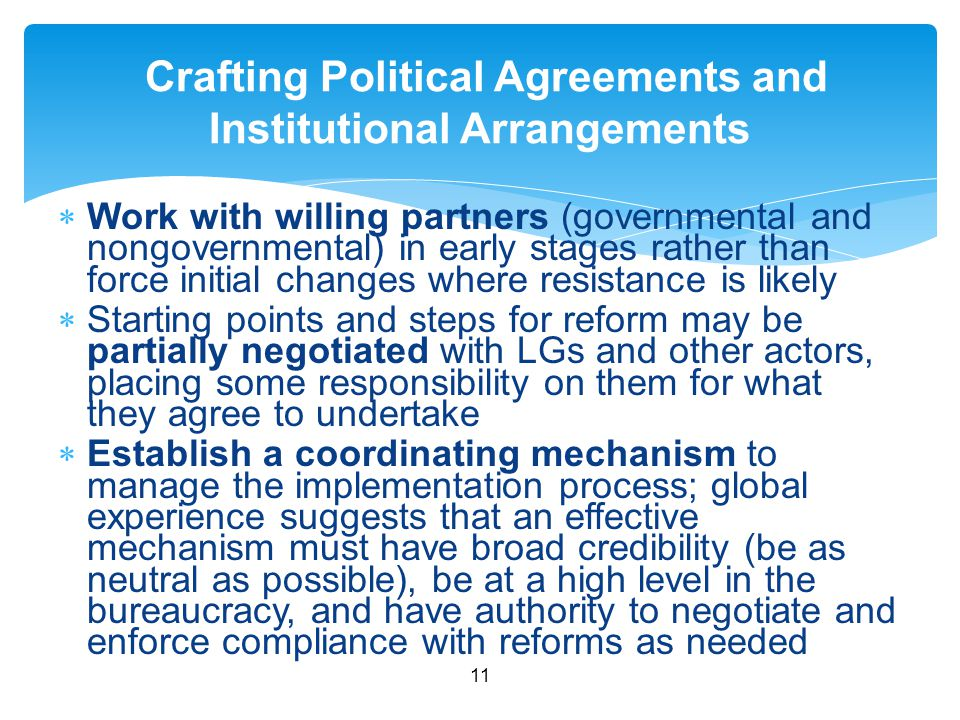  Work with willing partners (governmental and nongovernmental) in early stages rather than force initial changes where resistance is likely  Starting points and steps for reform may be partially negotiated with LGs and other actors, placing some responsibility on them for what they agree to undertake  Establish a coordinating mechanism to manage the implementation process; global experience suggests that an effective mechanism must have broad credibility (be as neutral as possible), be at a high level in the bureaucracy, and have authority to negotiate and enforce compliance with reforms as needed 11 Crafting Political Agreements and Institutional Arrangements