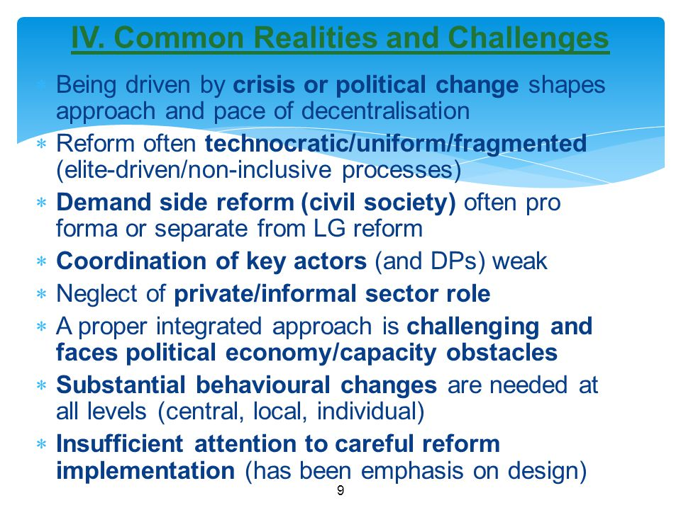  Being driven by crisis or political change shapes approach and pace of decentralisation  Reform often technocratic/uniform/fragmented (elite-driven/non-inclusive processes)  Demand side reform (civil society) often pro forma or separate from LG reform  Coordination of key actors (and DPs) weak  Neglect of private/informal sector role  A proper integrated approach is challenging and faces political economy/capacity obstacles  Substantial behavioural changes are needed at all levels (central, local, individual)  Insufficient attention to careful reform implementation (has been emphasis on design) 9 IV.