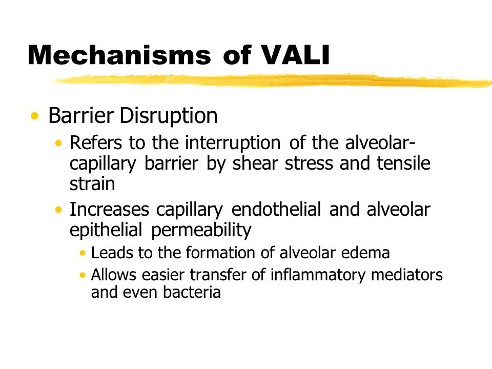 Mechanisms of VALI Barrier Disruption Refers to the interruption of the alveolar- capillary barrier by shear stress and tensile strain Increases capil
