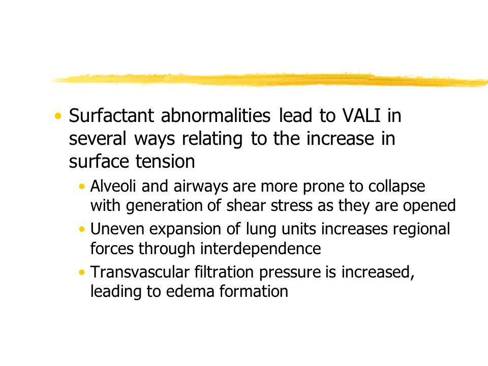 Surfactant abnormalities lead to VALI in several ways relating to the increase in surface tension Alveoli and airways are more prone to collapse with