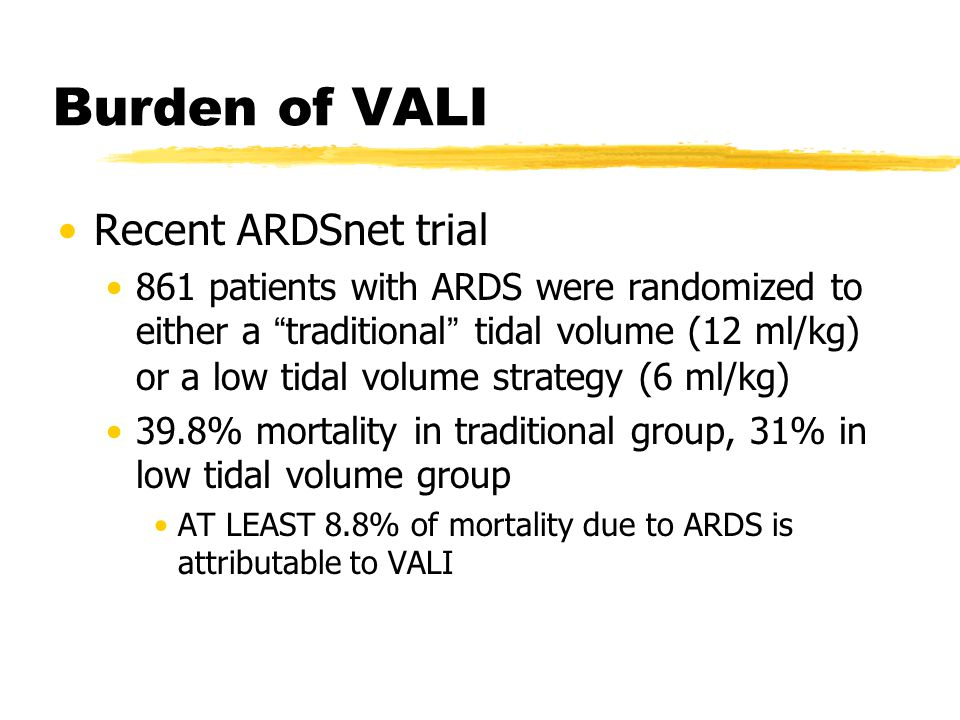 """Burden of VALI Recent ARDSnet trial 861 patients with ARDS were randomized to either a """" traditional """" tidal volume (12 ml/kg) or a low tidal volume s"""