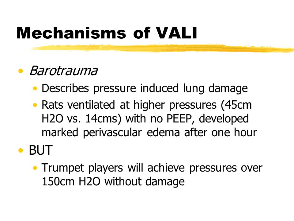 Mechanisms of VALI Barotrauma Describes pressure induced lung damage Rats ventilated at higher pressures (45cm H2O vs. 14cms) with no PEEP, developed