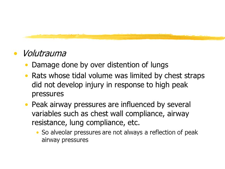 Volutrauma Damage done by over distention of lungs Rats whose tidal volume was limited by chest straps did not develop injury in response to high peak