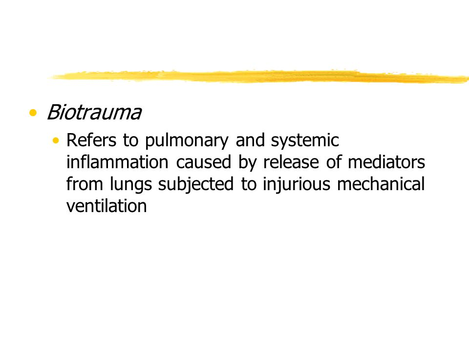 Biotrauma Refers to pulmonary and systemic inflammation caused by release of mediators from lungs subjected to injurious mechanical ventilation