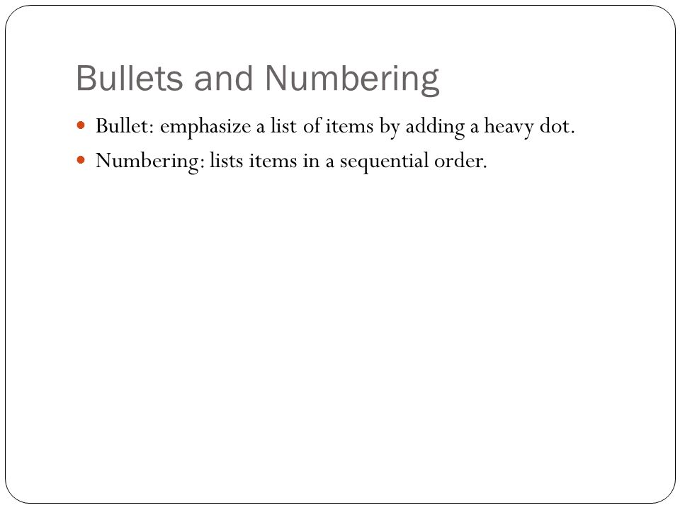 Bullets and Numbering Bullet: emphasize a list of items by adding a heavy dot. Numbering: lists items in a sequential order.