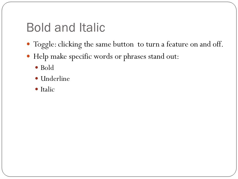 Bold and Italic Toggle: clicking the same button to turn a feature on and off. Help make specific words or phrases stand out: Bold Underline Italic