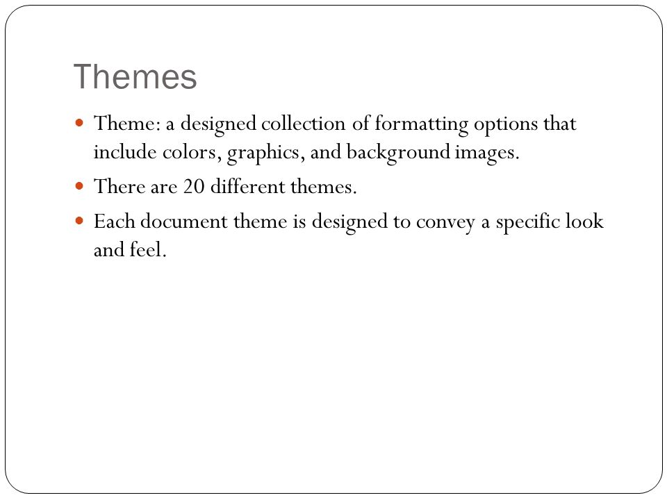 Themes Theme: a designed collection of formatting options that include colors, graphics, and background images. There are 20 different themes. Each do