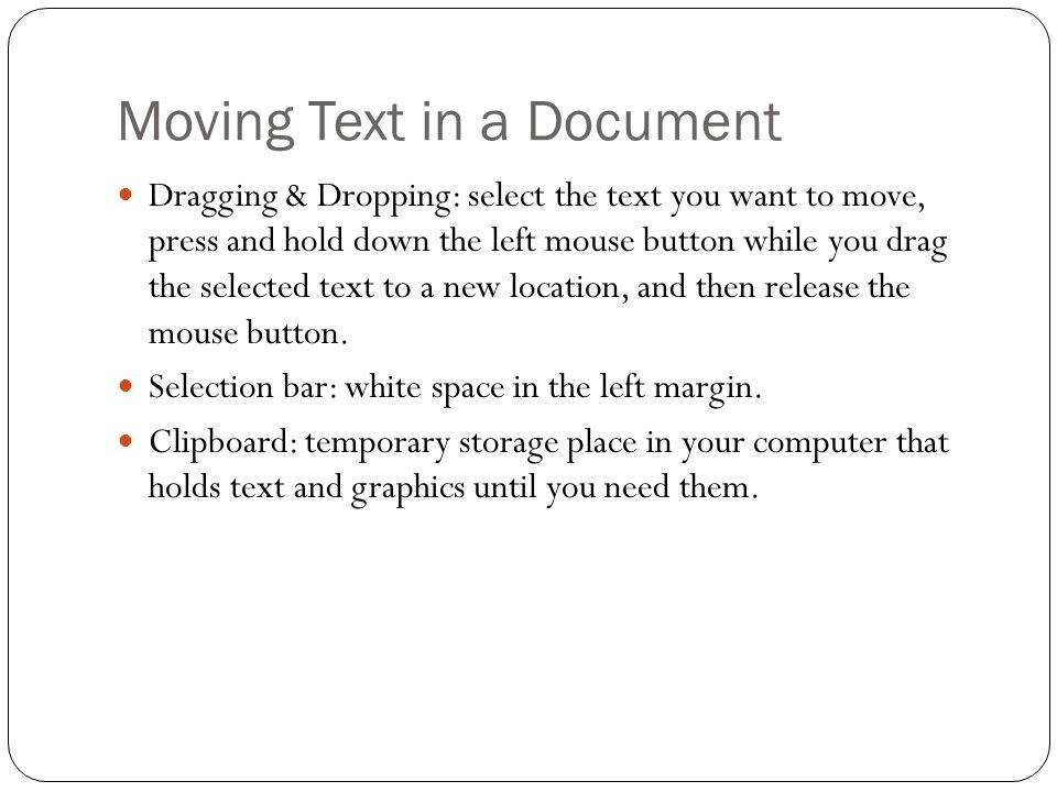 Moving Text in a Document Dragging & Dropping: select the text you want to move, press and hold down the left mouse button while you drag the selected