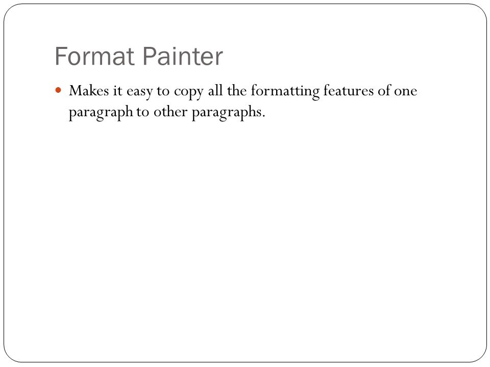 Format Painter Makes it easy to copy all the formatting features of one paragraph to other paragraphs.