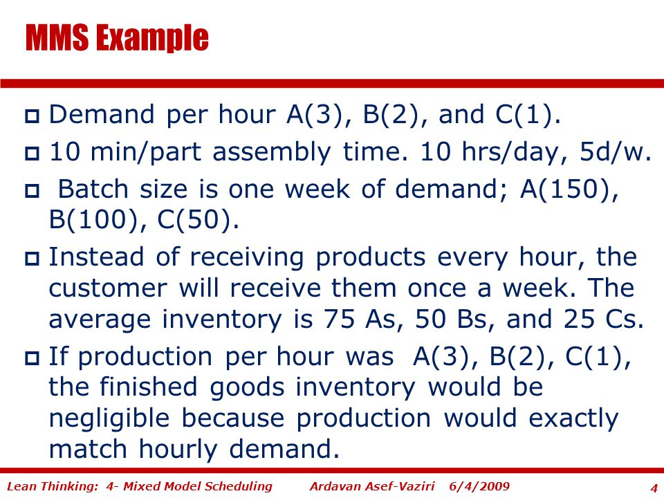 4 Ardavan Asef-Vaziri 6/4/2009Lean Thinking: 4- Mixed Model Scheduling  Demand per hour A(3), B(2), and C(1).