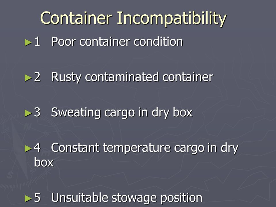 Container Incompatibility ► 1Poor container condition ► 2Rusty contaminated container ► 3Sweating cargo in dry box ► 4Constant temperature cargo in dr