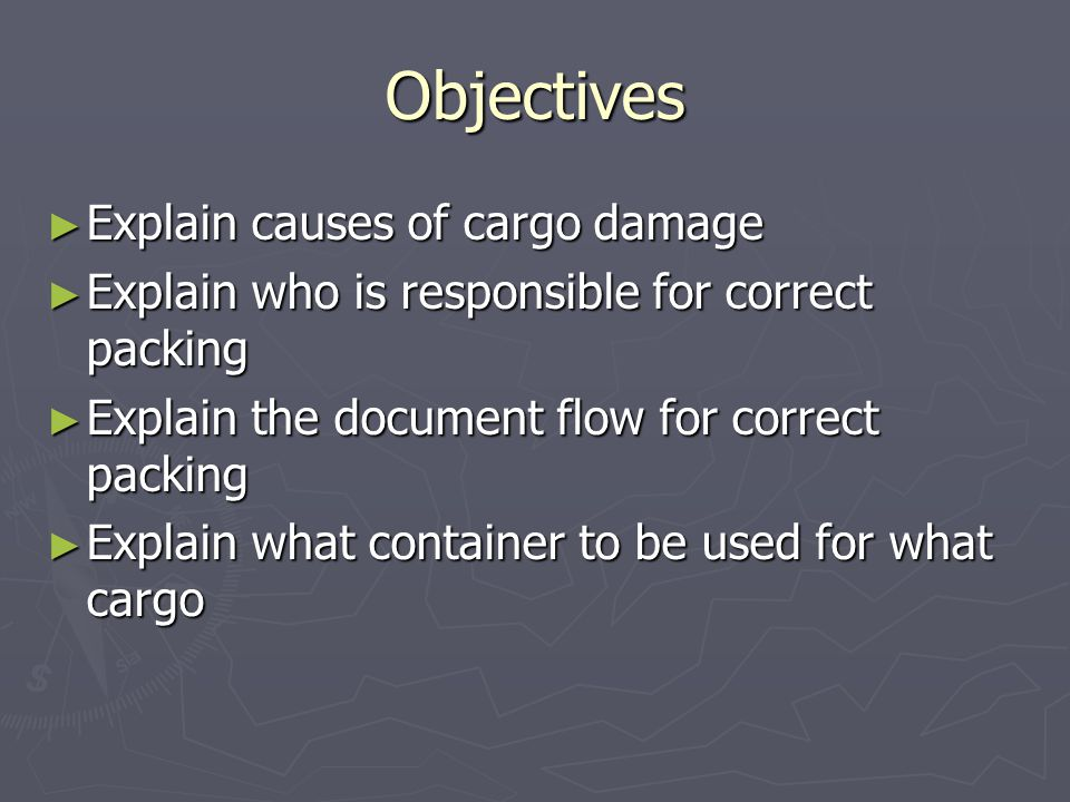 Objectives ► List the steps to be made before loading a container ► Explain the good working practices during stuffing of a container ► Explain the reasons and procedures for packing several kinds of cargo into a container ► Explain the procedures during stripping of a container