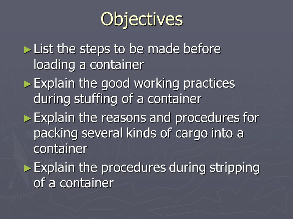 Objectives ► List the steps to be made before loading a container ► Explain the good working practices during stuffing of a container ► Explain the re