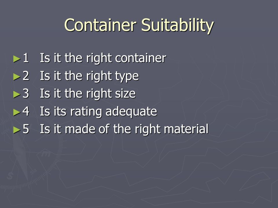 Container Suitability ► 1Is it the right container ► 2Is it the right type ► 3Is it the right size ► 4Is its rating adequate ► 5Is it made of the righ