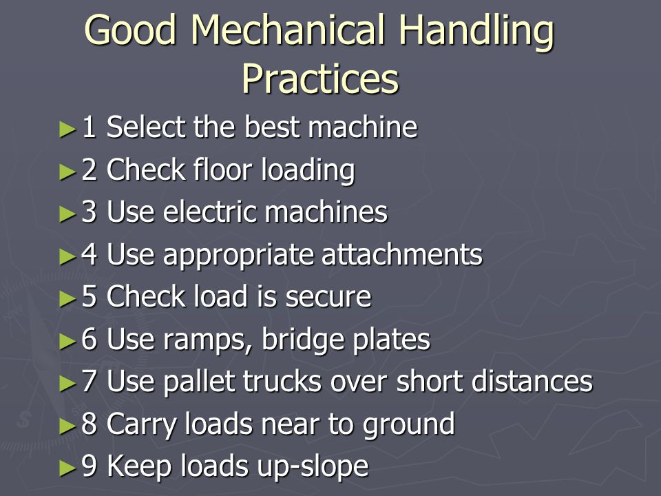 Good Mechanical Handling Practices ► 1 Select the best machine ► 2 Check floor loading ► 3 Use electric machines ► 4 Use appropriate attachments ► 5 C