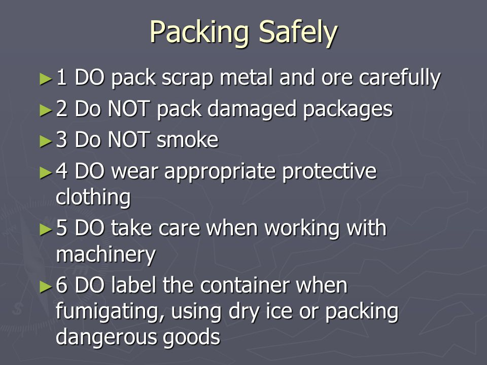 Packing Safely ► 1 DO pack scrap metal and ore carefully ► 2 Do NOT pack damaged packages ► 3 Do NOT smoke ► 4 DO wear appropriate protective clothing