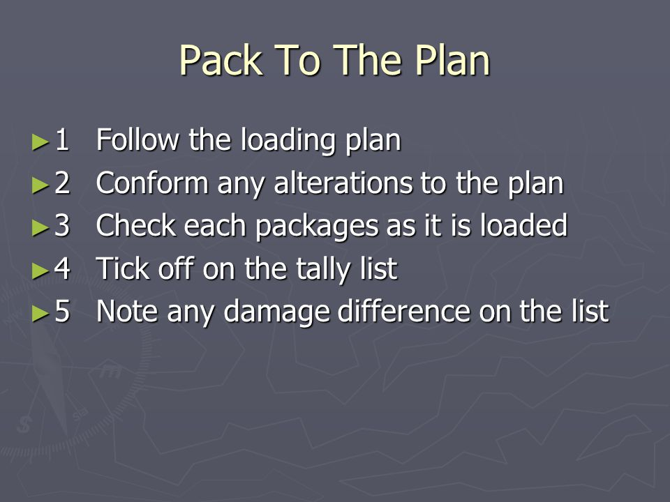 Pack To The Plan ► 1Follow the loading plan ► 2Conform any alterations to the plan ► 3Check each packages as it is loaded ► 4Tick off on the tally lis
