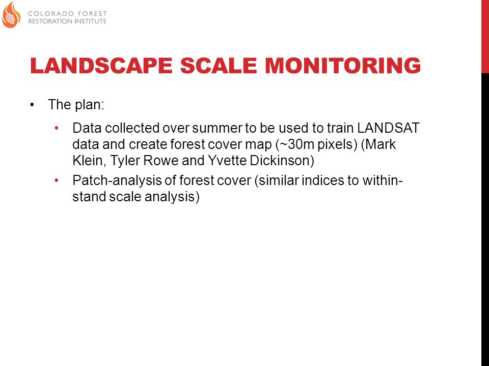 LANDSCAPE SCALE MONITORING The plan: Data collected over summer to be used to train LANDSAT data and create forest cover map (~30m pixels) (Mark Klein, Tyler Rowe and Yvette Dickinson) Patch-analysis of forest cover (similar indices to within- stand scale analysis)
