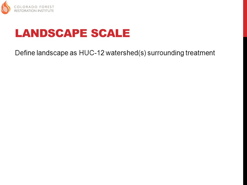 LANDSCAPE SCALE Define landscape as HUC-12 watershed(s) surrounding treatment