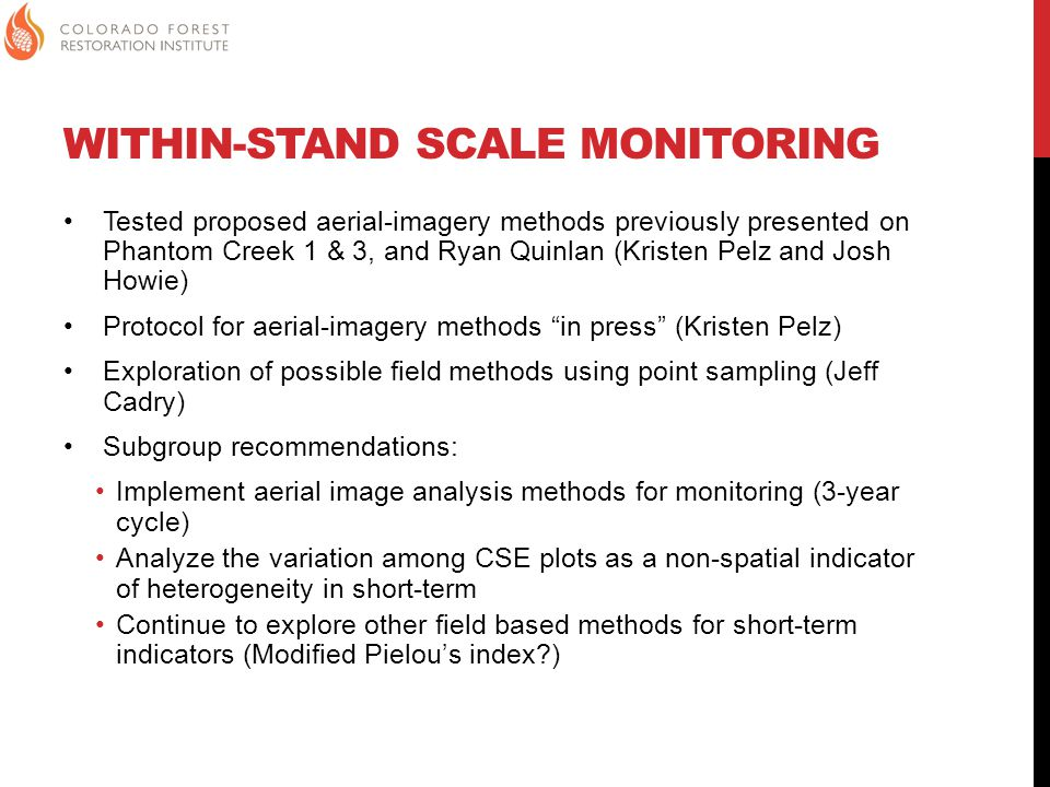 WITHIN-STAND SCALE MONITORING Tested proposed aerial-imagery methods previously presented on Phantom Creek 1 & 3, and Ryan Quinlan (Kristen Pelz and Josh Howie) Protocol for aerial-imagery methods in press (Kristen Pelz) Exploration of possible field methods using point sampling (Jeff Cadry) Subgroup recommendations: Implement aerial image analysis methods for monitoring (3-year cycle) Analyze the variation among CSE plots as a non-spatial indicator of heterogeneity in short-term Continue to explore other field based methods for short-term indicators (Modified Pielou's index )