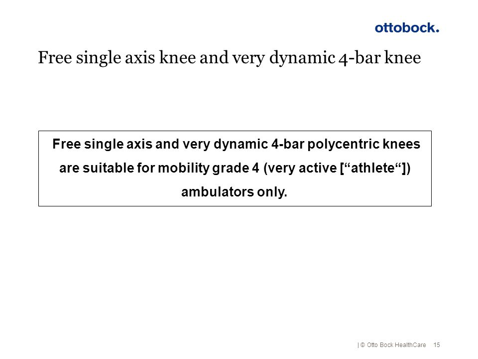 | © Otto Bock HealthCare Free single axis knee and very dynamic 4-bar knee 15 Free single axis and very dynamic 4-bar polycentric knees are suitable f
