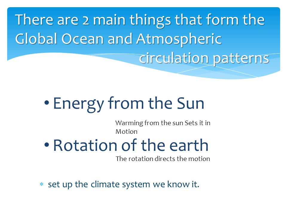 There are 2 main things that form the Global Ocean and Atmospheric circulation patterns  set up the climate system we know it.