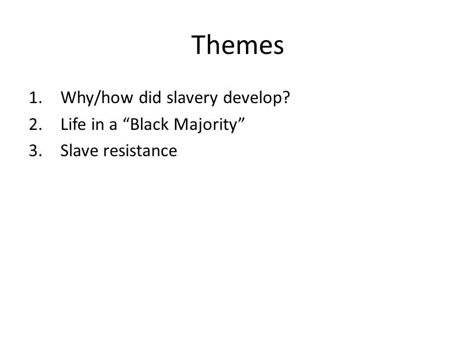 Themes 1.Why/how did slavery develop? 2.Life in a Black Majority 3.Slave resistance