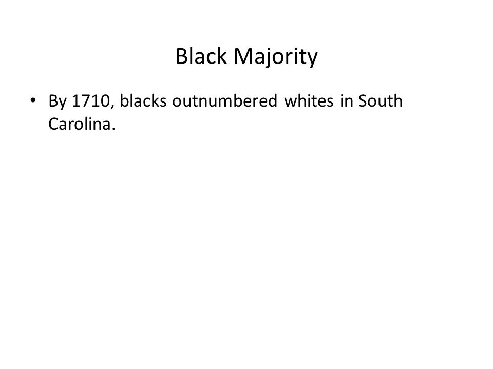Black Majority By 1710, blacks outnumbered whites in South Carolina.
