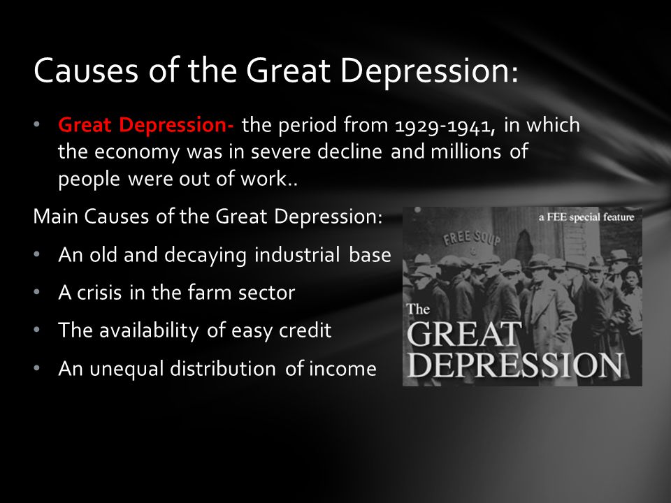 Great Depression- the period from 1929-1941, in which the economy was in severe decline and millions of people were out of work.. Main Causes of the G