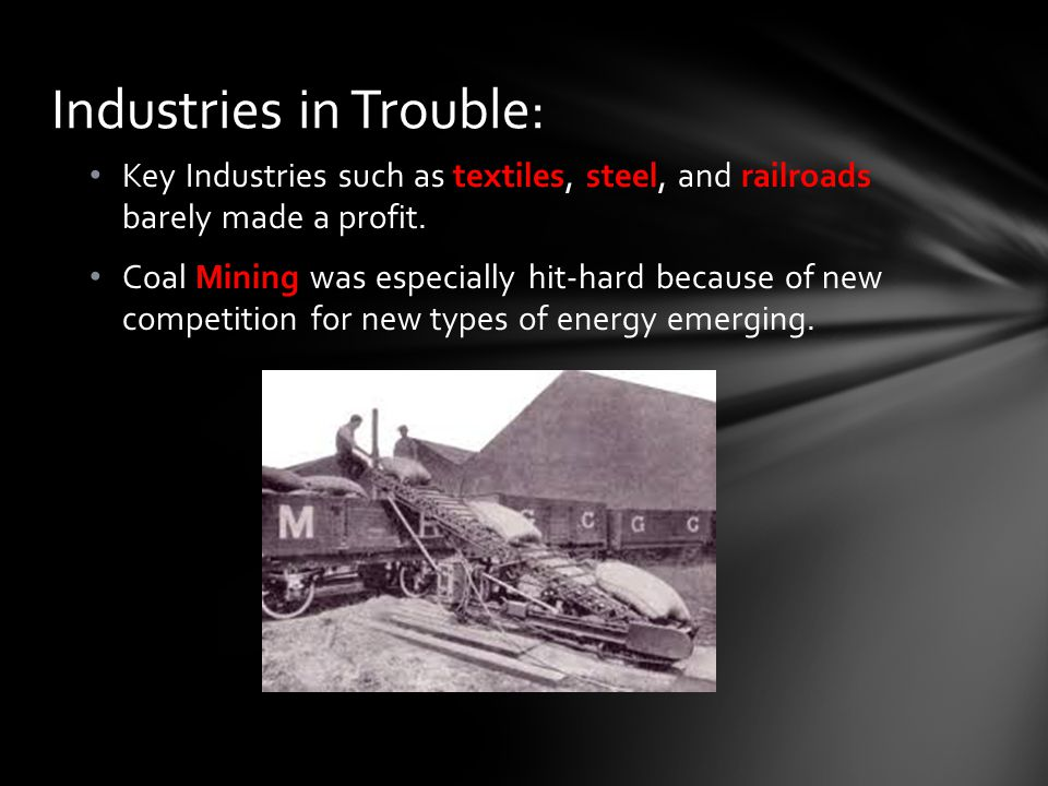 Key Industries such as textiles, steel, and railroads barely made a profit. Coal Mining was especially hit-hard because of new competition for new typ
