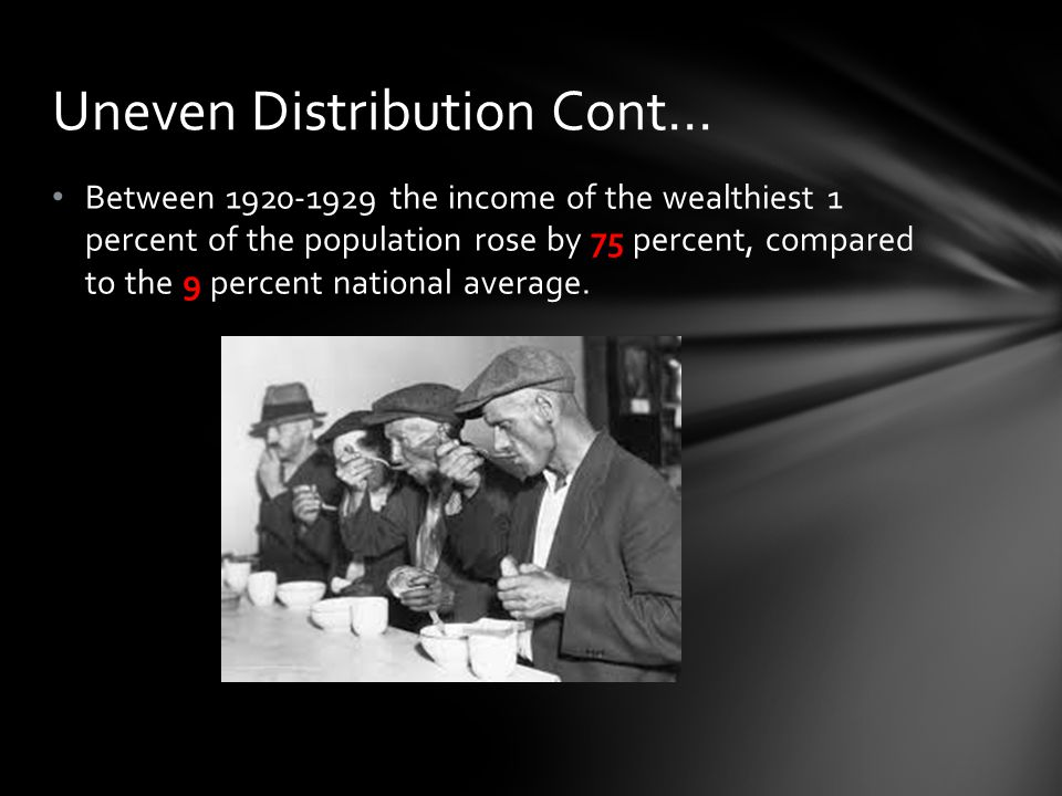Between 1920-1929 the income of the wealthiest 1 percent of the population rose by 75 percent, compared to the 9 percent national average. Uneven Dist