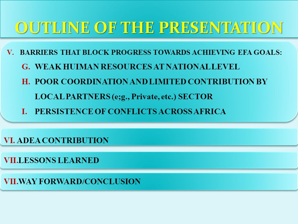 OUTLINE OF THE PRESENTATION V.BARRIERS THAT BLOCK PROGRESS TOWARDS ACHIEVING EFA GOALS: G.WEAK HUIMAN RESOURCES AT NATIONAL LEVEL H.POOR COORDINATION AND LIMITED CONTRIBUTION BY LOCAL PARTNERS (e;g., Private, etc.) SECTOR I.PERSISTENCE OF CONFLICTS ACROSS AFRICA V.BARRIERS THAT BLOCK PROGRESS TOWARDS ACHIEVING EFA GOALS: G.WEAK HUIMAN RESOURCES AT NATIONAL LEVEL H.POOR COORDINATION AND LIMITED CONTRIBUTION BY LOCAL PARTNERS (e;g., Private, etc.) SECTOR I.PERSISTENCE OF CONFLICTS ACROSS AFRICA VI.ADEA CONTRIBUTION VII.LESSONS LEARNED VII.WAY FORWARD/CONCLUSION