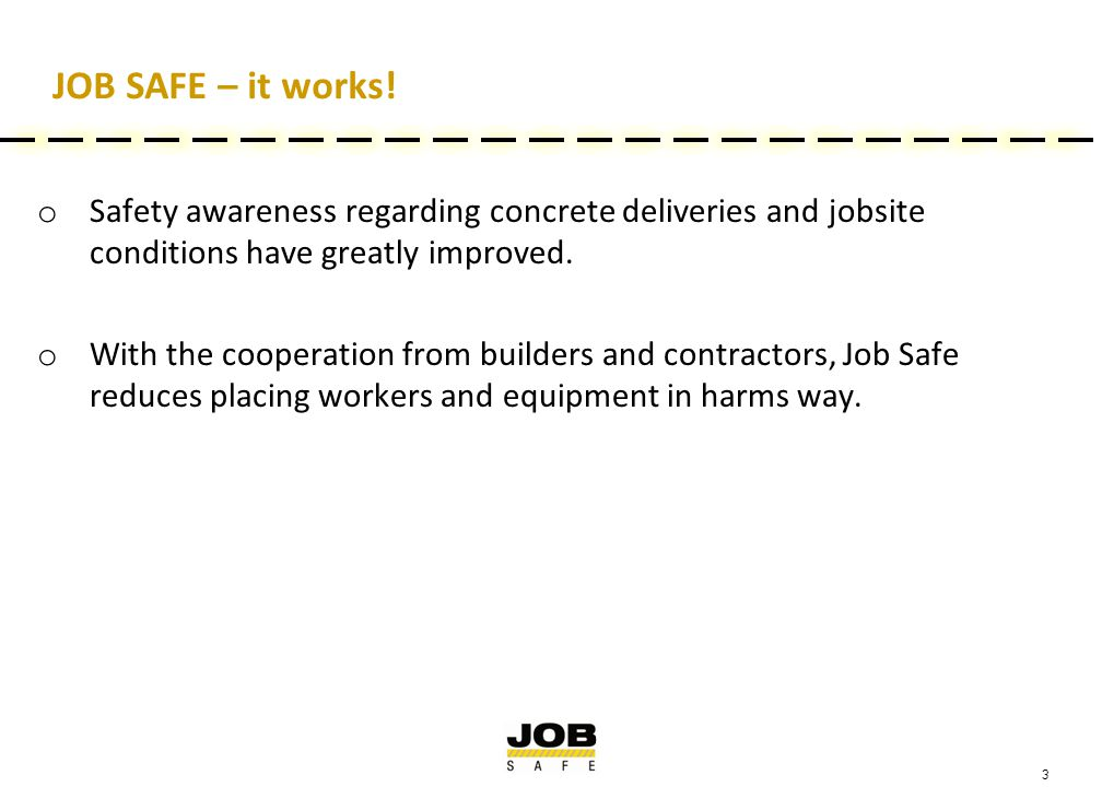 3 JOB SAFE – it works! o Safety awareness regarding concrete deliveries and jobsite conditions have greatly improved. o With the cooperation from buil