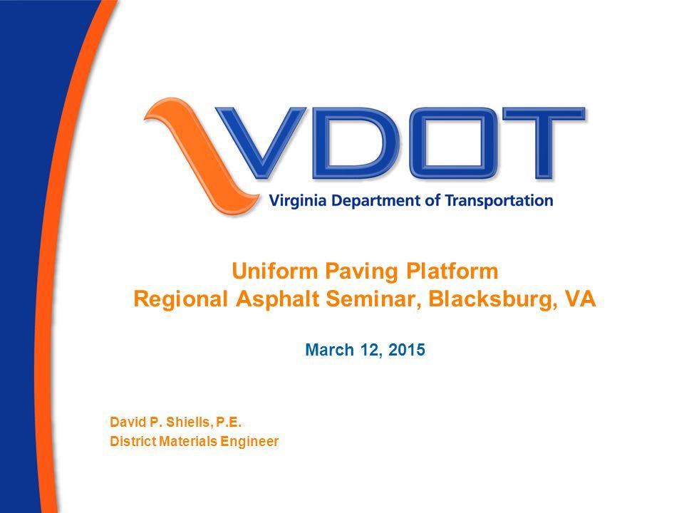 Uniform Paving Platform Regional Asphalt Seminar, Blacksburg, VA March 12, 2015 David P.