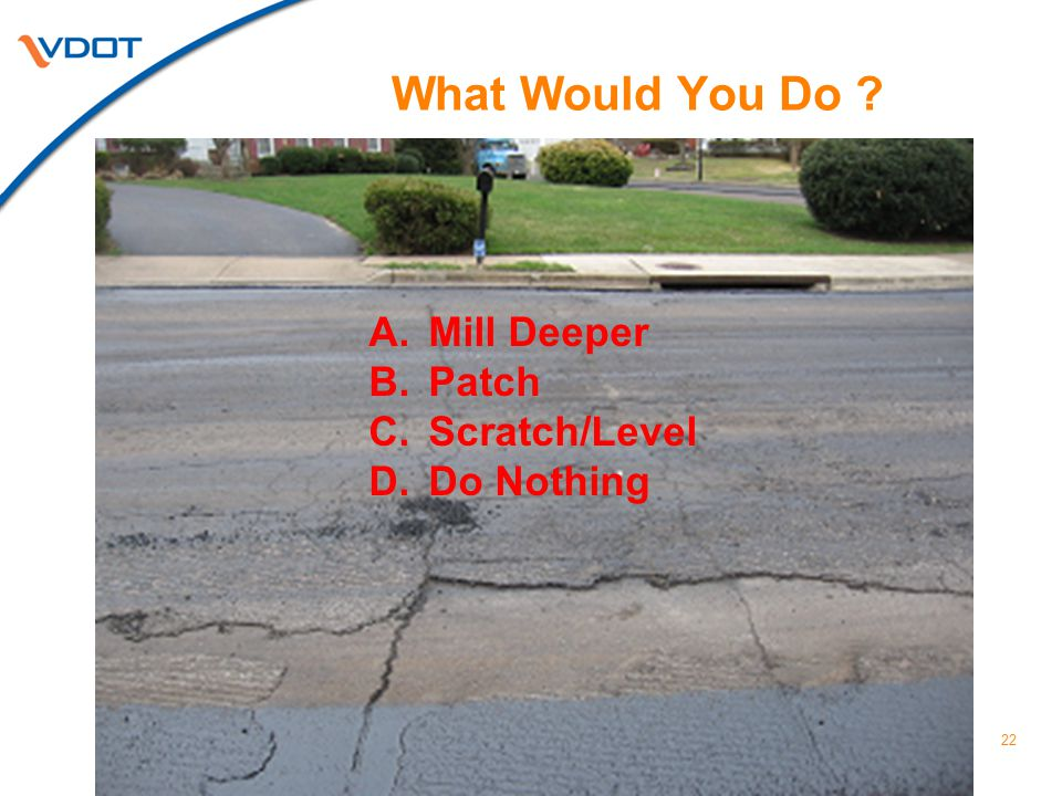 22 What Would You Do ? A.Mill Deeper B.Patch C.Scratch/Level D.Do Nothing