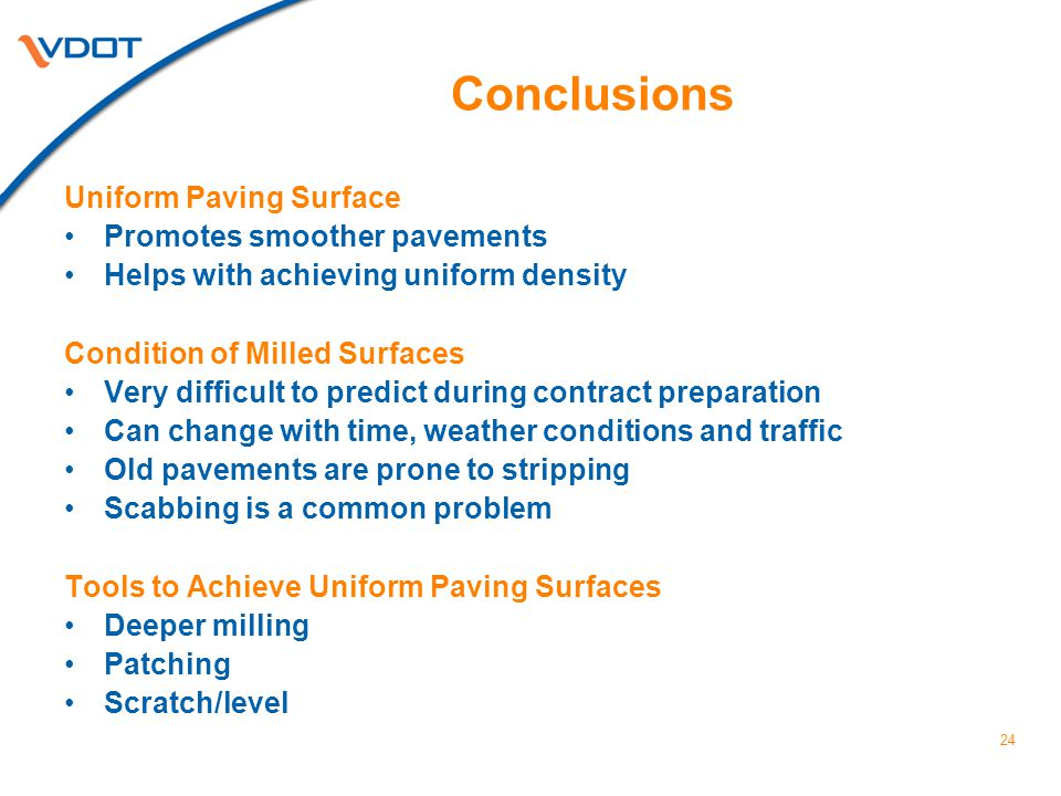 24 Conclusions Uniform Paving Surface Promotes smoother pavements Helps with achieving uniform density Condition of Milled Surfaces Very difficult to predict during contract preparation Can change with time, weather conditions and traffic Old pavements are prone to stripping Scabbing is a common problem Tools to Achieve Uniform Paving Surfaces Deeper milling Patching Scratch/level