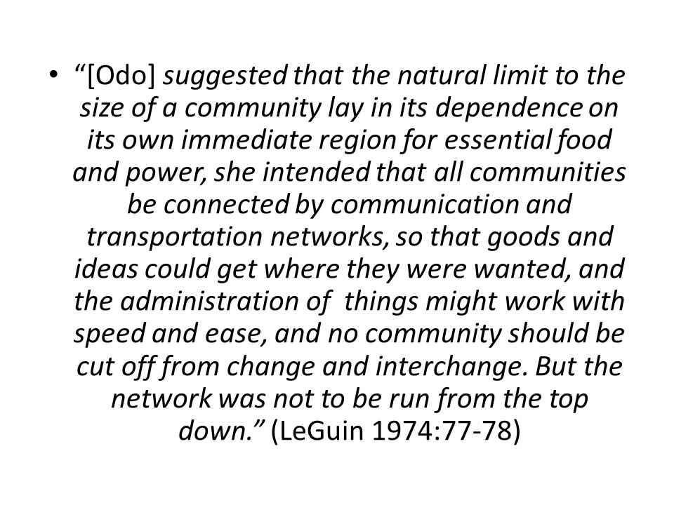 [Odo] suggested that the natural limit to the size of a community lay in its dependence on its own immediate region for essential food and power, she intended that all communities be connected by communication and transportation networks, so that goods and ideas could get where they were wanted, and the administration of things might work with speed and ease, and no community should be cut off from change and interchange.