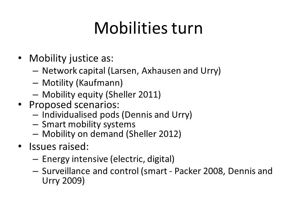 Mobilities turn Mobility justice as: – Network capital (Larsen, Axhausen and Urry) – Motility (Kaufmann) – Mobility equity (Sheller 2011) Proposed scenarios: – Individualised pods (Dennis and Urry) – Smart mobility systems – Mobility on demand (Sheller 2012) Issues raised: – Energy intensive (electric, digital) – Surveillance and control (smart - Packer 2008, Dennis and Urry 2009)