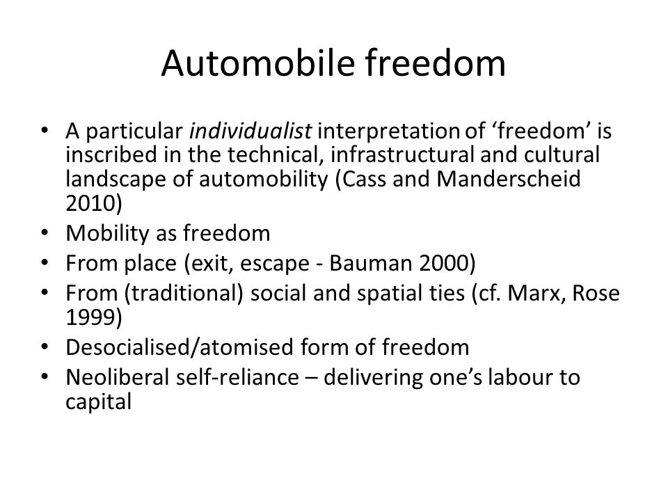 Automobile freedom A particular individualist interpretation of 'freedom' is inscribed in the technical, infrastructural and cultural landscape of automobility (Cass and Manderscheid 2010) Mobility as freedom From place (exit, escape - Bauman 2000) From (traditional) social and spatial ties (cf.