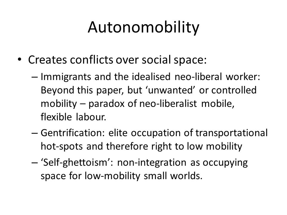 Autonomobility Creates conflicts over social space: – Immigrants and the idealised neo-liberal worker: Beyond this paper, but 'unwanted' or controlled mobility – paradox of neo-liberalist mobile, flexible labour.